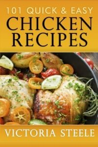 101 Quick & Easy Chicken Recipes By Victoria Steele