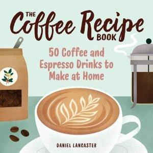 The Coffee Recipe Book By Daniel Lancaster