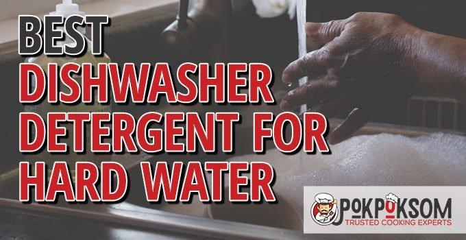 Best Dishwasher Detergents For Hard Water