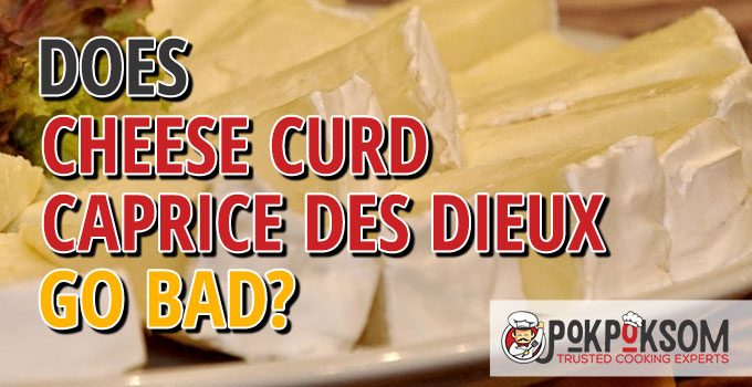 Does Cheese Curd Caprice Des Dieux Go Bad