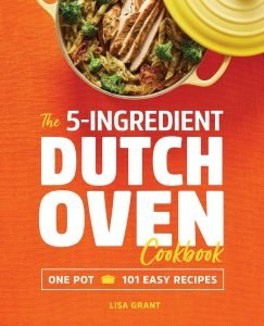 The 5 Ingredient Dutch Oven Cookbook One Pot, 101 Recipes