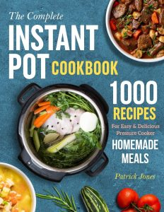 The Complete Instant Pot Cookbook By Patrick Jones