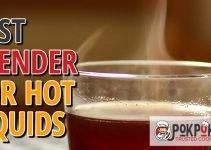 5 Best Blenders for Hot Liquids (Reviews Updated 2021)