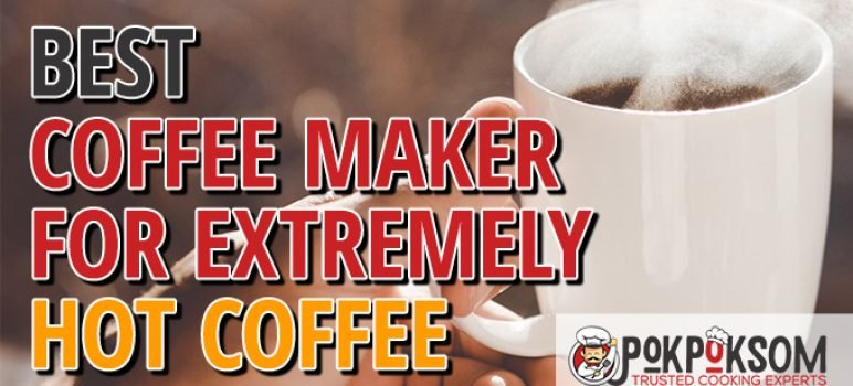 Best Coffee Maker For Extremely Hot Coffee