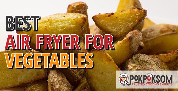 Best Air Fryer For Vegetables